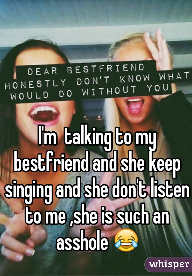 I'm  talking to my bestfriend and she keep singing and she don't listen to me ,she is such an asshole 😂