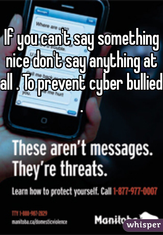 If you can't say something nice don't say anything at all . To prevent cyber bullied .