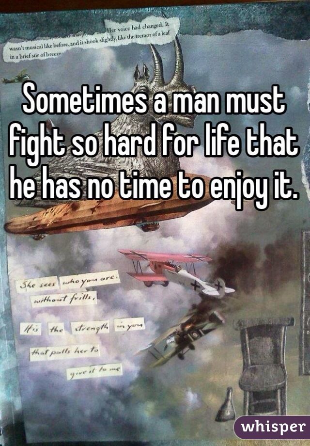Sometimes a man must fight so hard for life that he has no time to enjoy it.
