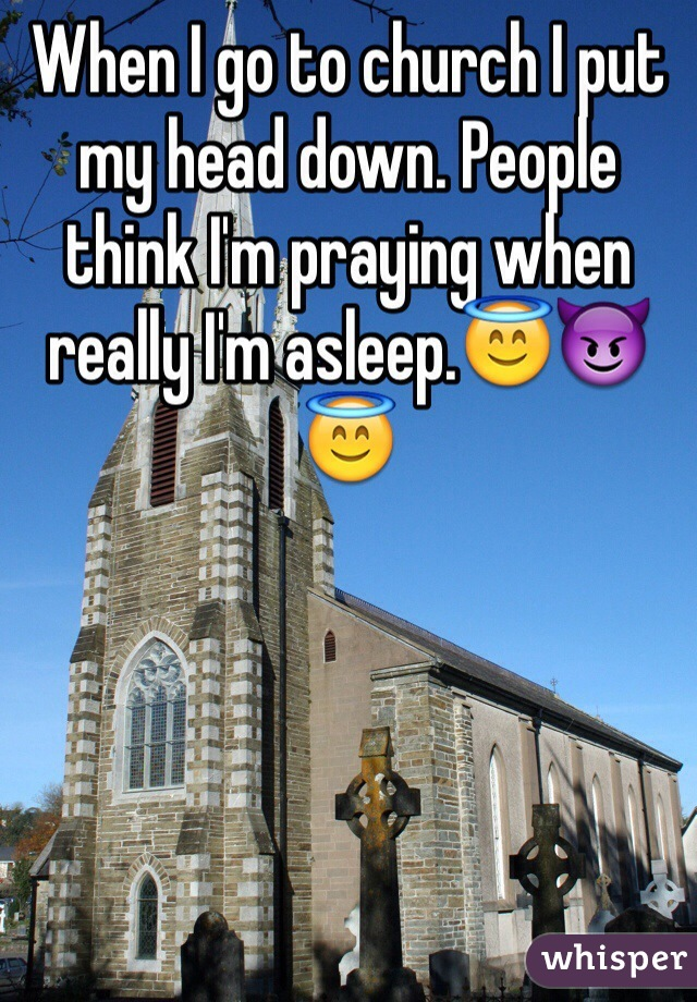 When I go to church I put my head down. People think I'm praying when really I'm asleep.😇😈😇