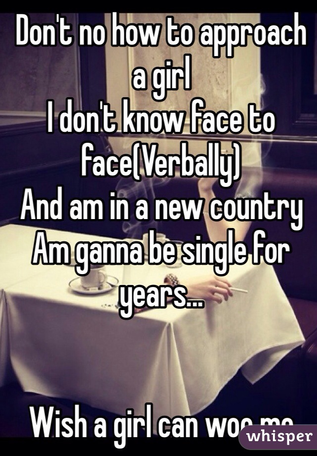 Don't no how to approach a girl I don't know face to face(Verbally) And am in a new country Am ganna be single for years...   Wish a girl can woo me