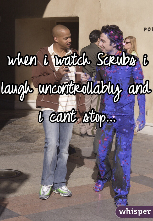 when i watch Scrubs i laugh uncontrollably and i cant stop...