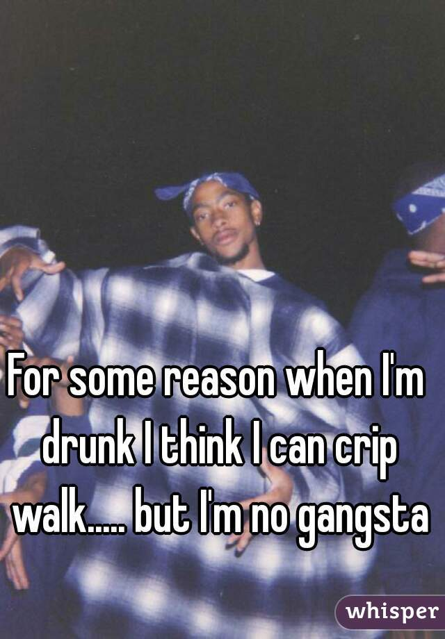 For some reason when I'm drunk I think I can crip walk..... but I'm no gangsta