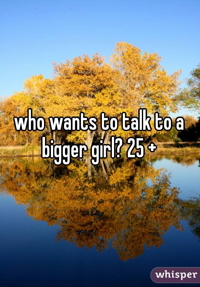 who wants to talk to a bigger girl? 25 +