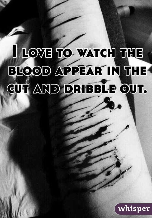 I love to watch the blood appear in the cut and dribble out.