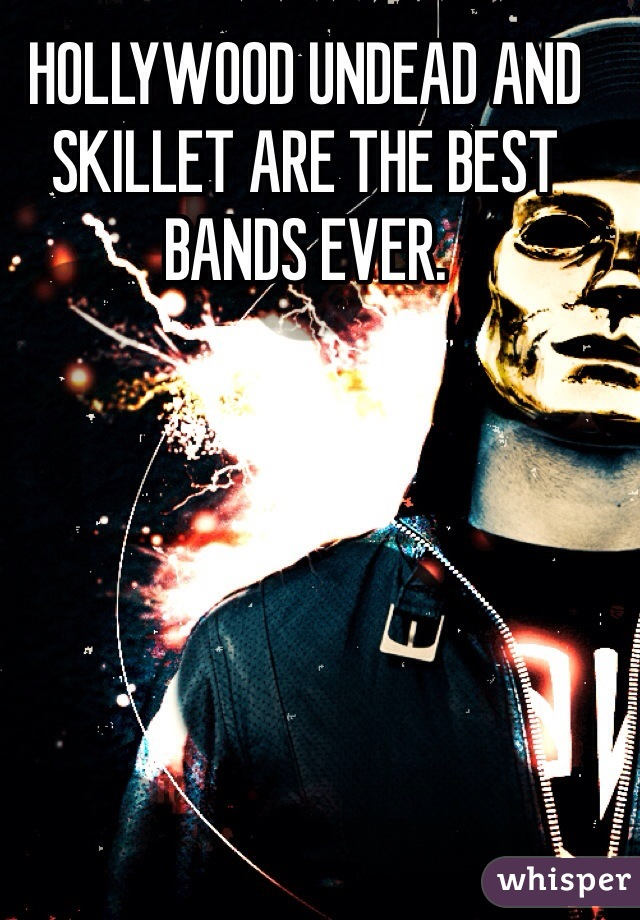 HOLLYWOOD UNDEAD AND SKILLET ARE THE BEST BANDS EVER.