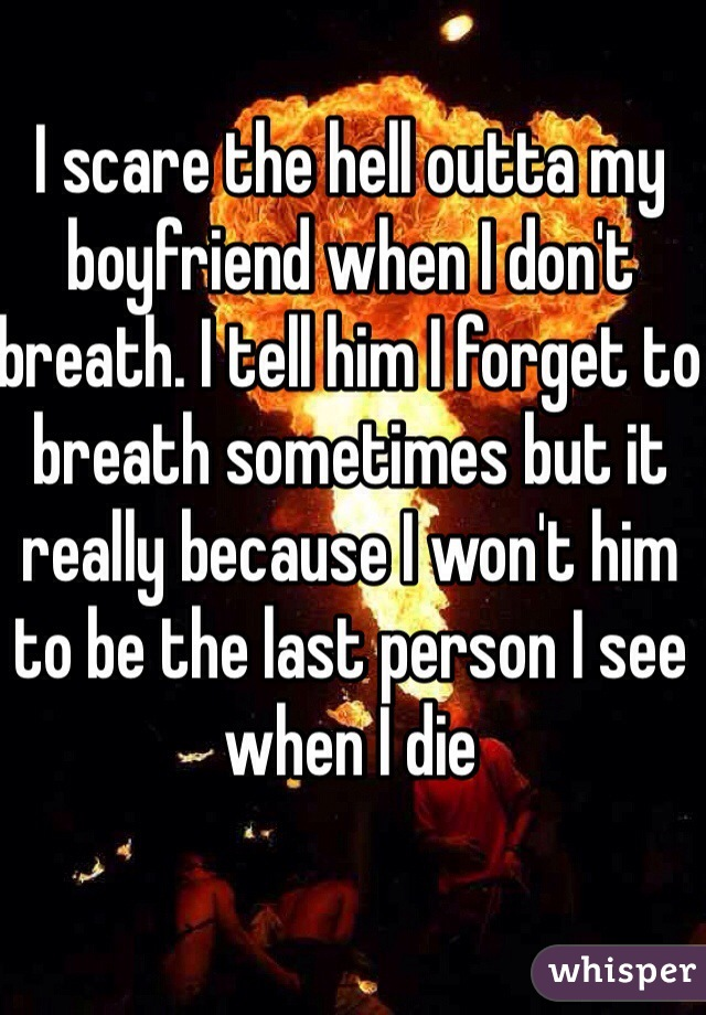 I scare the hell outta my boyfriend when I don't breath. I tell him I forget to breath sometimes but it really because I won't him to be the last person I see when I die