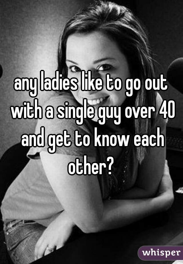 any ladies like to go out with a single guy over 40 and get to know each other?