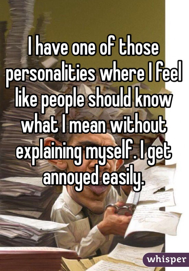 I have one of those personalities where I feel like people should know what I mean without explaining myself. I get annoyed easily.