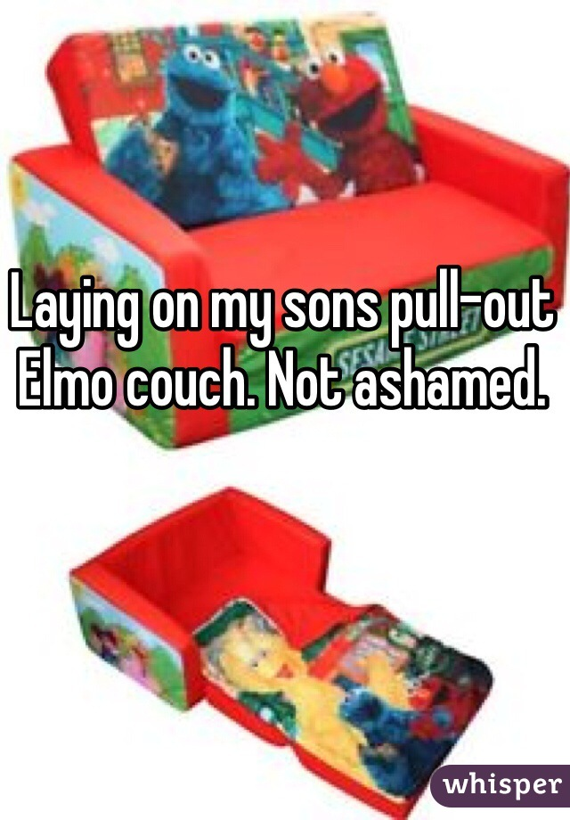 Laying on my sons pull-out Elmo couch. Not ashamed.