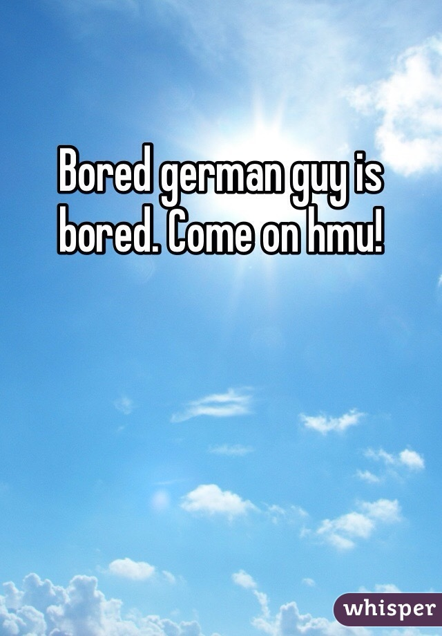 Bored german guy is bored. Come on hmu!