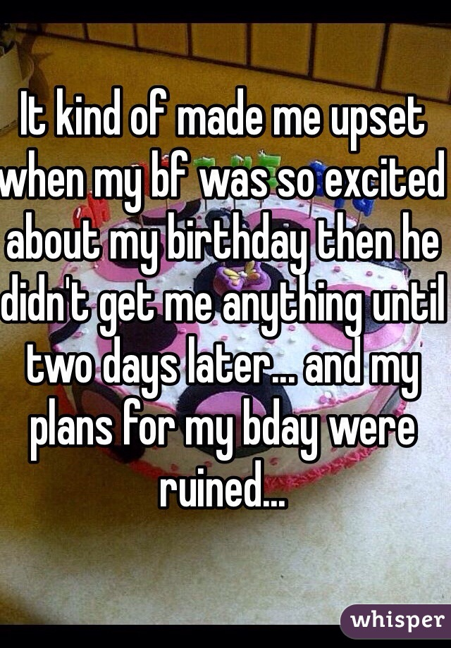 It kind of made me upset when my bf was so excited about my birthday then he didn't get me anything until two days later... and my plans for my bday were ruined...