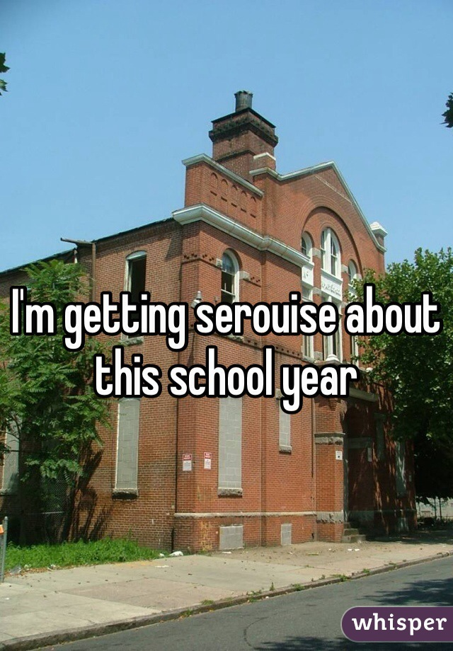 I'm getting serouise about this school year