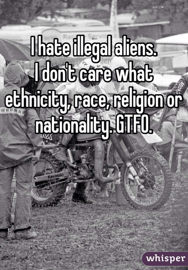 I hate illegal aliens. I don't care what ethnicity, race, religion or nationality. GTFO.