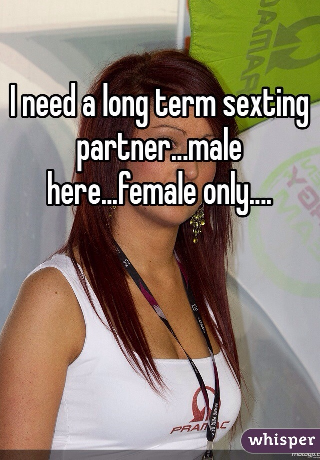 I need a long term sexting partner...male here...female only....