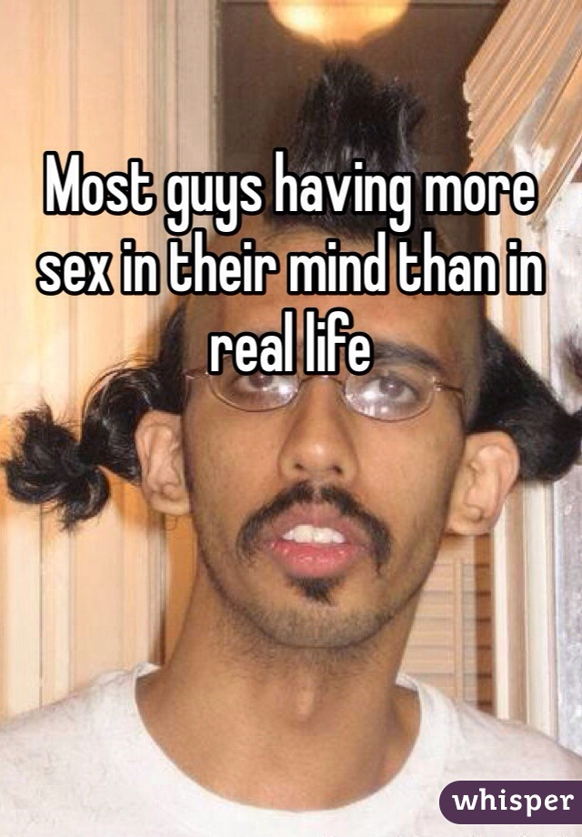 Most guys having more sex in their mind than in real life