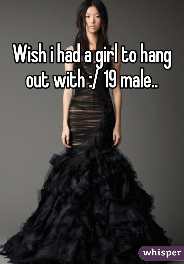 Wish i had a girl to hang out with :/ 19 male..
