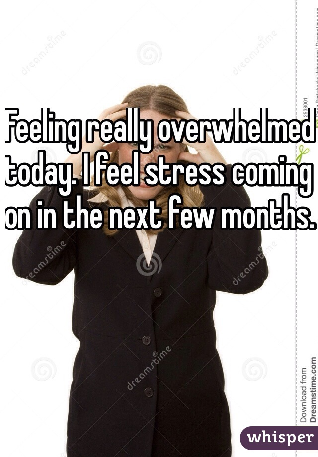 Feeling really overwhelmed today. I feel stress coming on in the next few months.