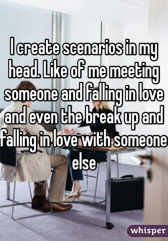 I create scenarios in my head. Like of me meeting someone and falling in love and even the break up and falling in love with someone else