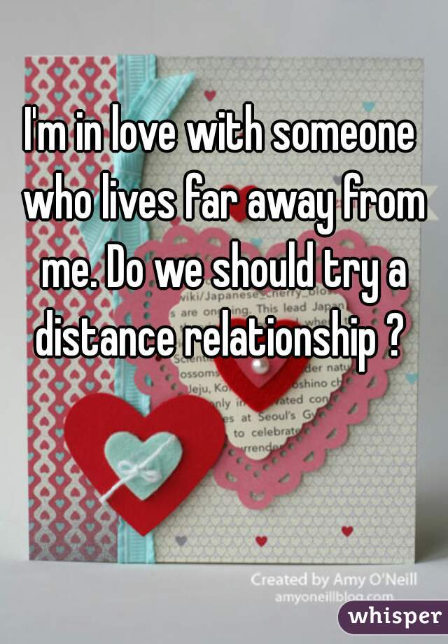 I'm in love with someone who lives far away from me. Do we should try a distance relationship ?