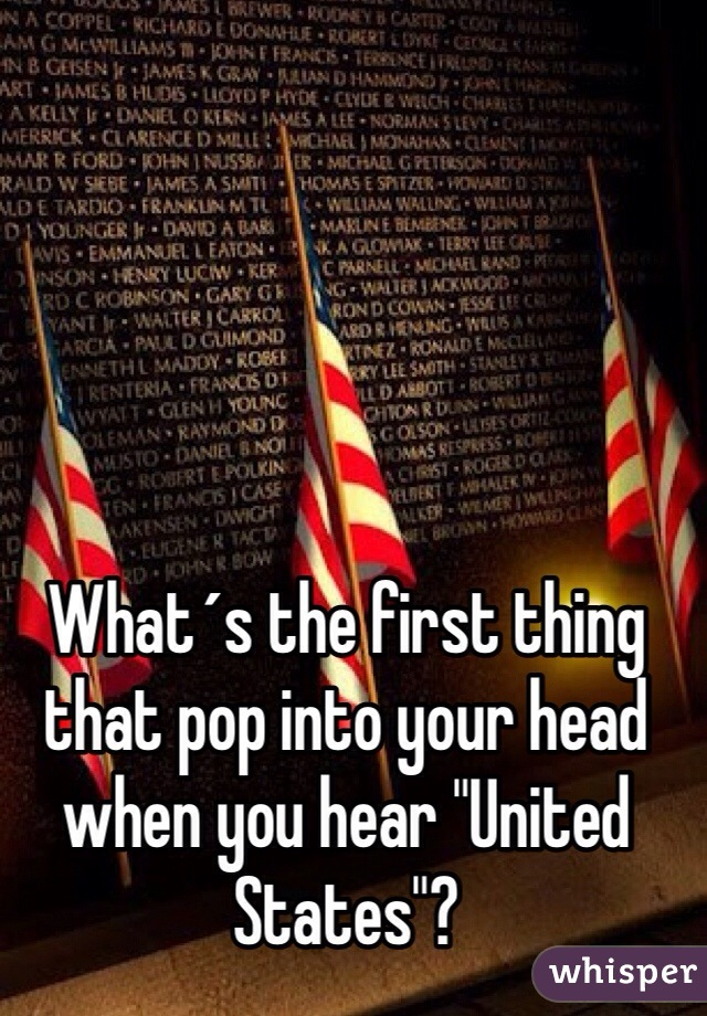 """What´s the first thing that pop into your head when you hear """"United States""""?"""