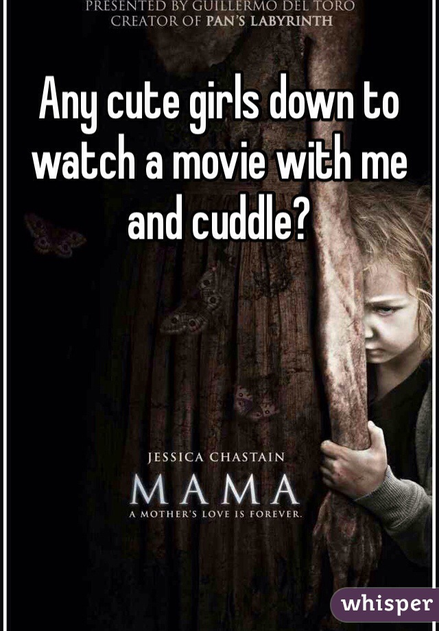 Any cute girls down to watch a movie with me and cuddle?