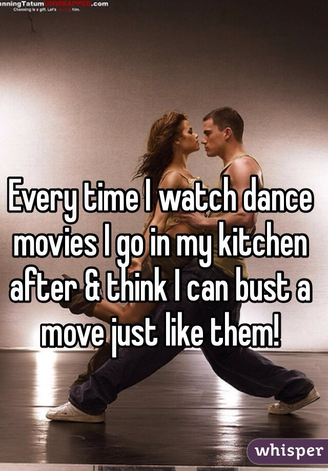 Every time I watch dance movies I go in my kitchen after & think I can bust a move just like them!