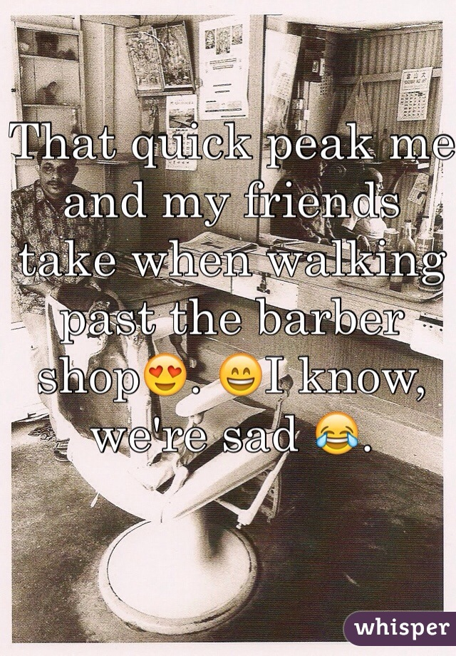 That quick peak me and my friends  take when walking past the barber shop😍. 😄I know, we're sad 😂.