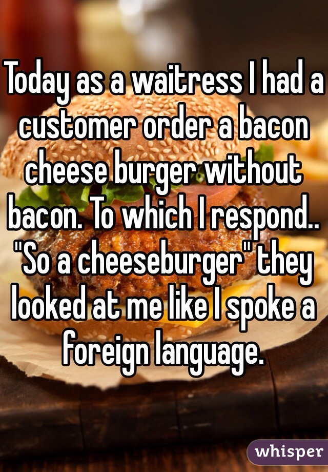 "Today as a waitress I had a customer order a bacon cheese burger without bacon. To which I respond.. ""So a cheeseburger"" they looked at me like I spoke a foreign language."