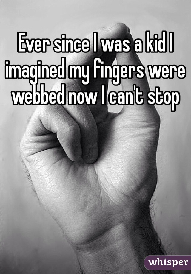 Ever since I was a kid I imagined my fingers were webbed now I can't stop