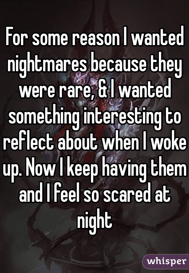 For some reason I wanted nightmares because they were rare, & I wanted something interesting to reflect about when I woke up. Now I keep having them and I feel so scared at night