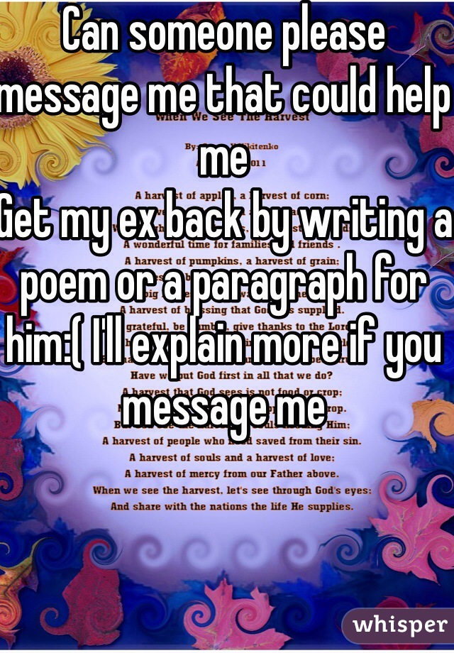 Can someone please message me that could help me Get my ex back by writing a poem or a paragraph for him:( I'll explain more if you message me