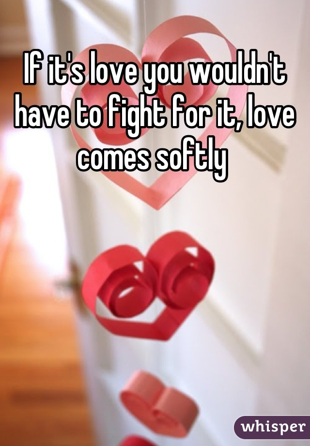 If it's love you wouldn't have to fight for it, love comes softly