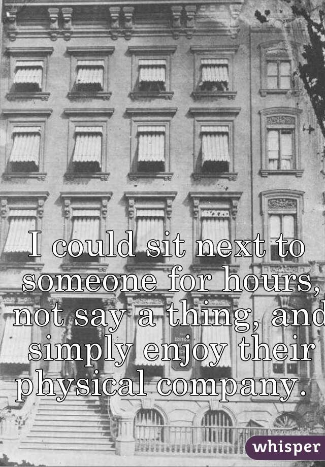 I could sit next to someone for hours, not say a thing, and simply enjoy their physical company.