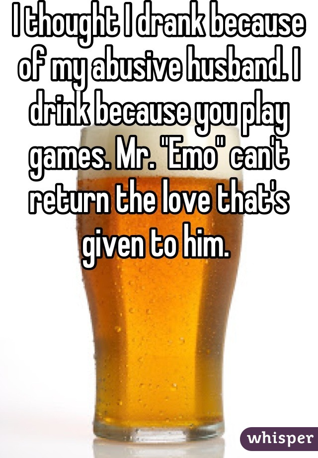 """I thought I drank because of my abusive husband. I drink because you play games. Mr. """"Emo"""" can't return the love that's given to him."""
