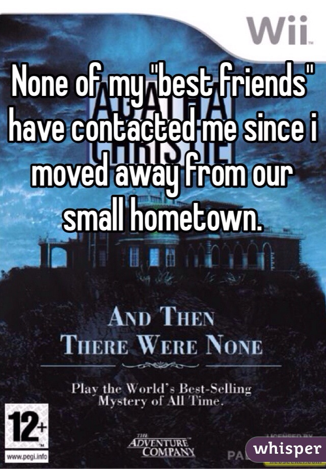 "None of my ""best friends"" have contacted me since i moved away from our small hometown."
