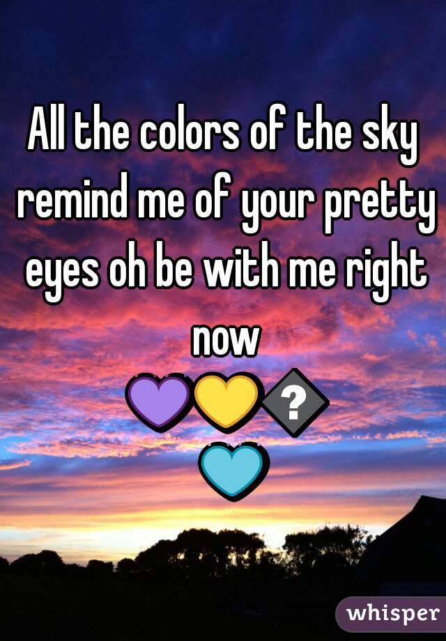 All the colors of the sky remind me of your pretty eyes oh be with me right now 💜💛💚💙❤
