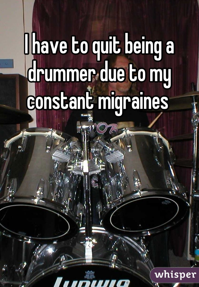 I have to quit being a drummer due to my constant migraines