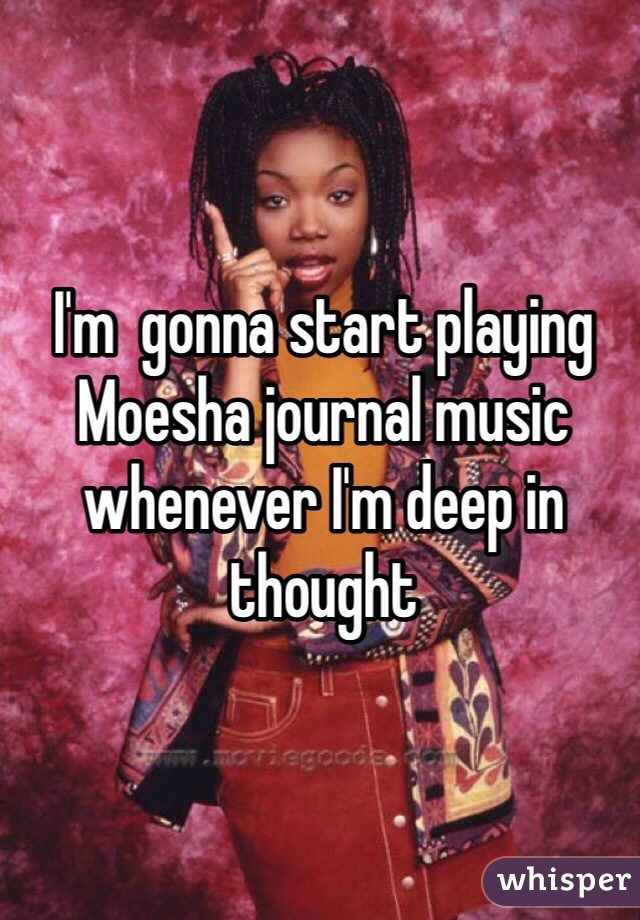 I'm  gonna start playing Moesha journal music whenever I'm deep in thought