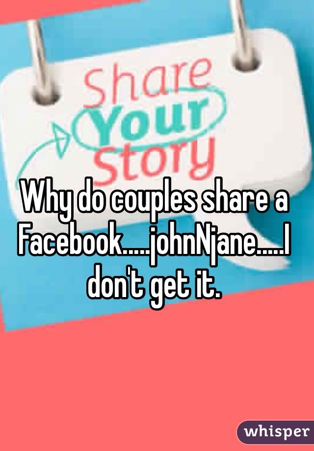 Why do couples share a Facebook.....johnNjane.....I don't get it.