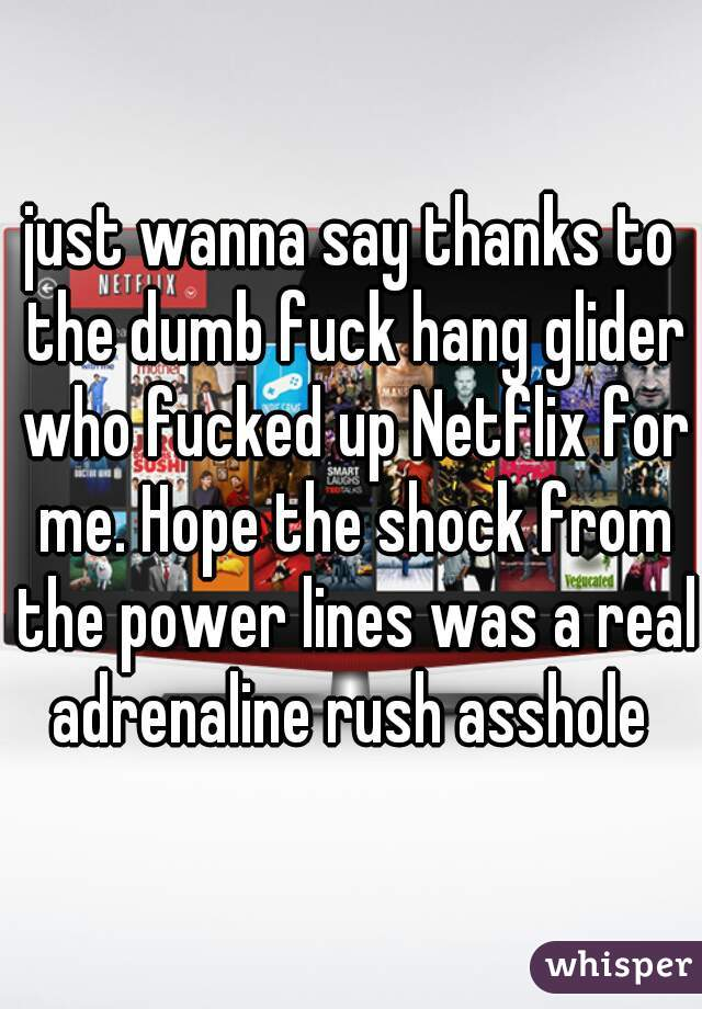 just wanna say thanks to the dumb fuck hang glider who fucked up Netflix for me. Hope the shock from the power lines was a real adrenaline rush asshole