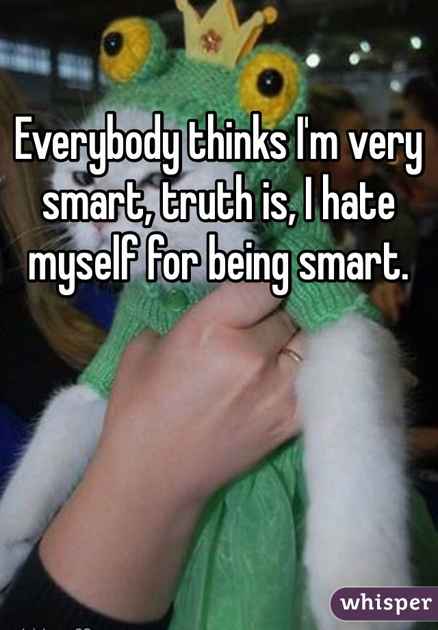 Everybody thinks I'm very smart, truth is, I hate myself for being smart.