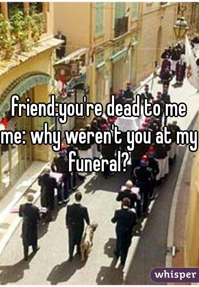 friend:you're dead to me  me: why weren't you at my funeral?