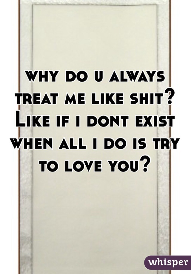why do u always treat me like shit?Like if i dont exist when all i do is try to love you?