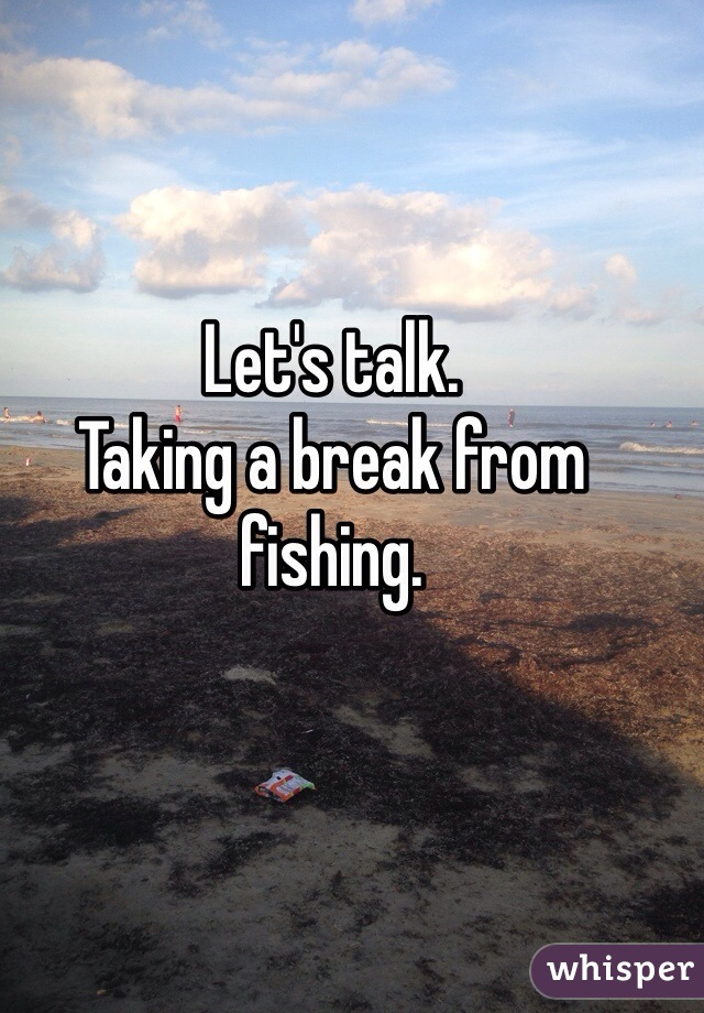 Let's talk.  Taking a break from fishing.