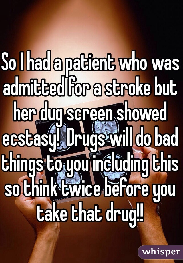 So I had a patient who was admitted for a stroke but her dug screen showed ecstasy!  Drugs will do bad things to you including this so think twice before you take that drug!!
