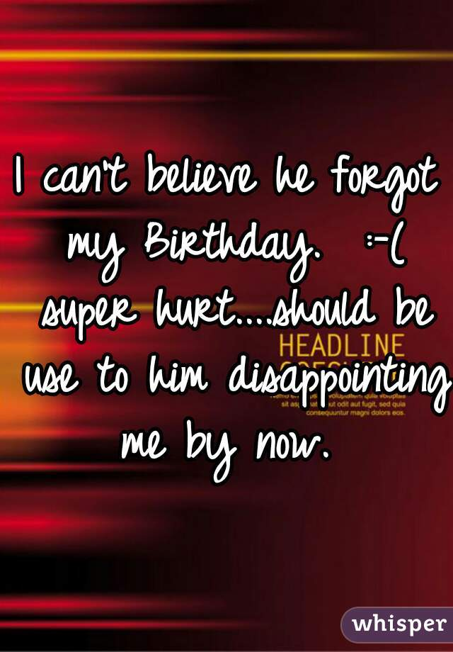 I can't believe he forgot my Birthday.  :-( super hurt....should be use to him disappointing me by now.