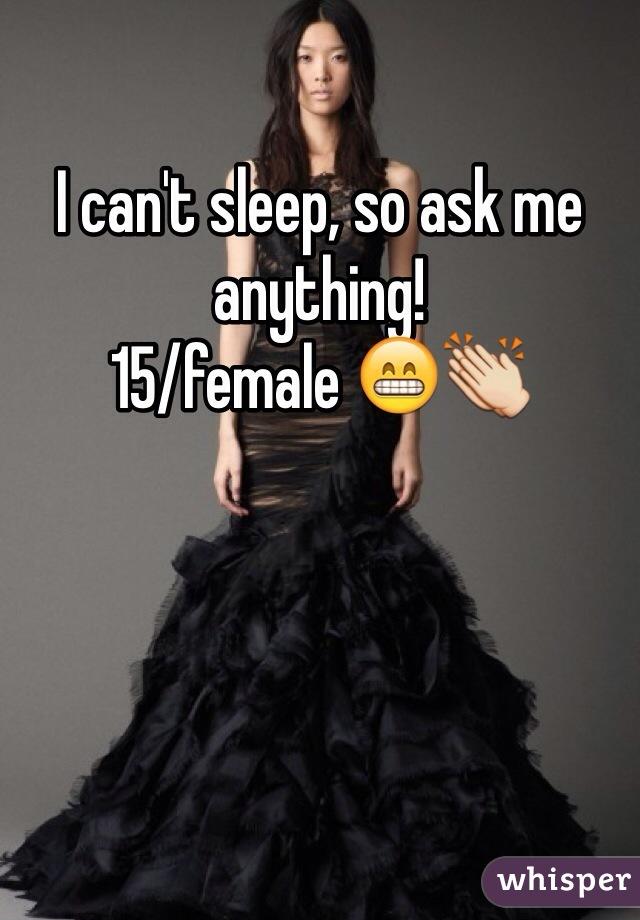 I can't sleep, so ask me anything!  15/female 😁👏