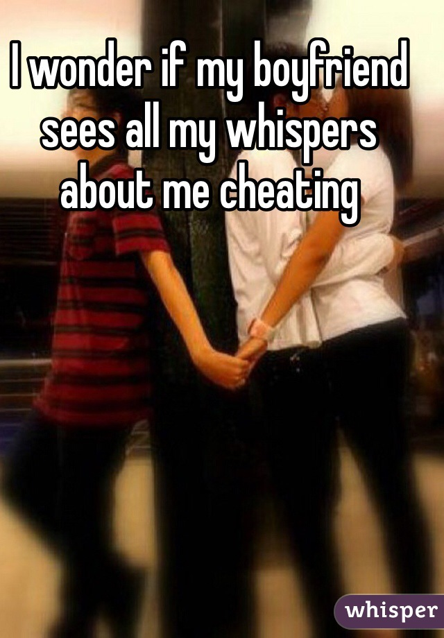 I wonder if my boyfriend sees all my whispers about me cheating