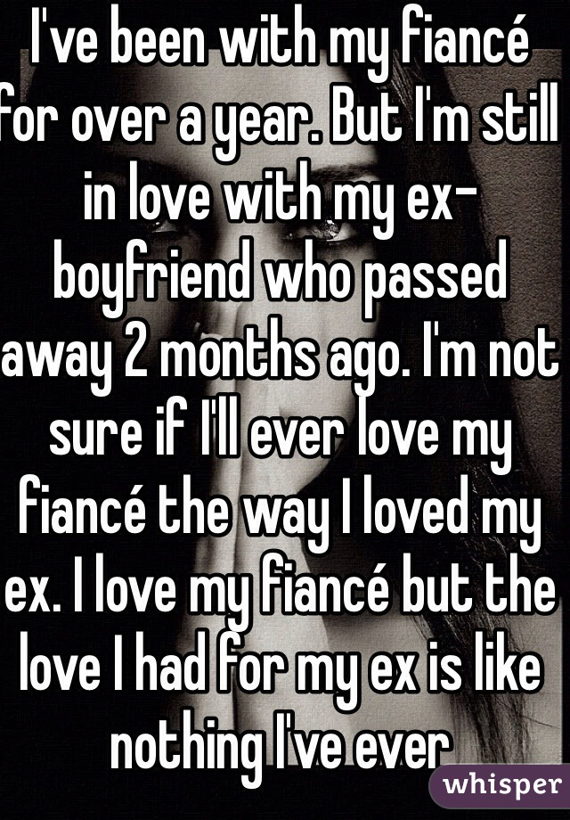 I've been with my fiancé for over a year. But I'm still in love with my ex-boyfriend who passed away 2 months ago. I'm not sure if I'll ever love my fiancé the way I loved my ex. I love my fiancé but the love I had for my ex is like nothing I've ever experienced. I just thought he'd always be there.